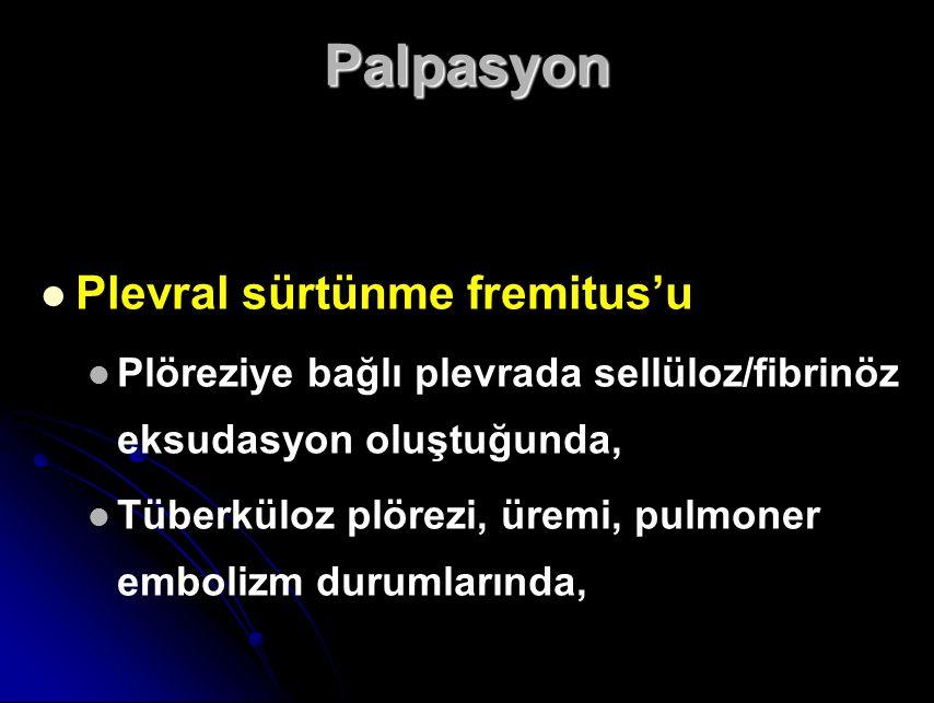 Palpasyon Plevral sürtünme fremitus'u Plöreziye bağlı plevrada sellüloz/fibrinöz eksudasyon oluştuğunda, Tüberküloz plörezi, üremi, pulmoner embolizm durumlarında,