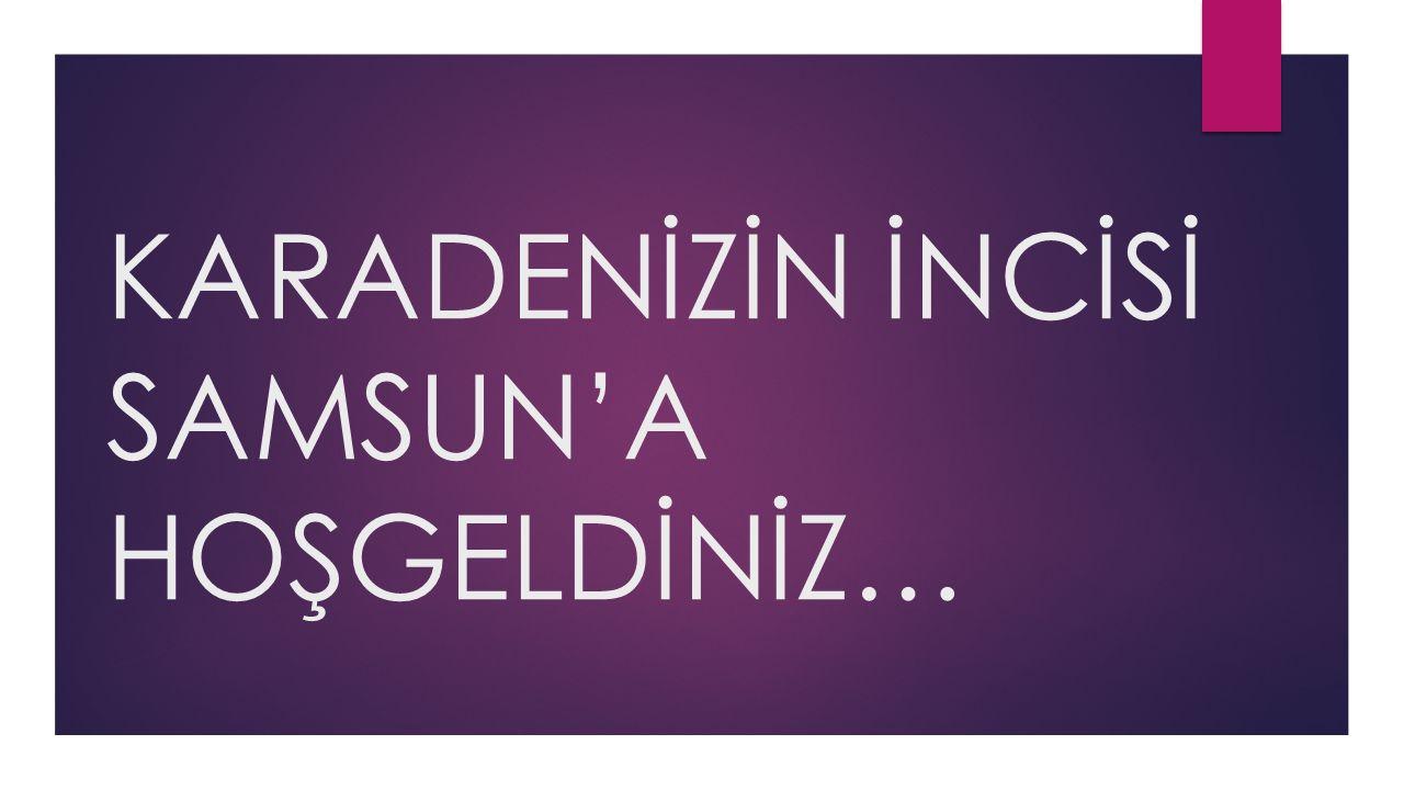 SAMSUN  Türkiye'nin en kalabalık 16.şehridir.