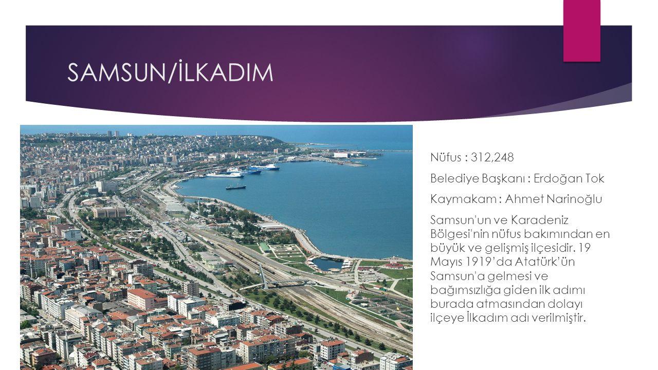 SAMSUN/İLKADIM Nüfus : 312,248 Belediye Başkanı : Erdoğan Tok Kaymakam : Ahmet Narinoğlu Samsun'un ve Karadeniz Bölgesi'nin nüfus bakımından en büyük
