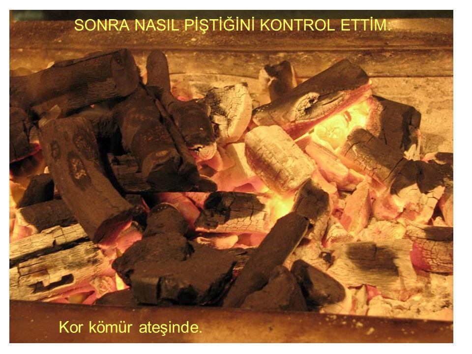 SONRA NASIL PİŞTİĞİNİ KONTROL ETTİM: Kor kömür ateşinde.