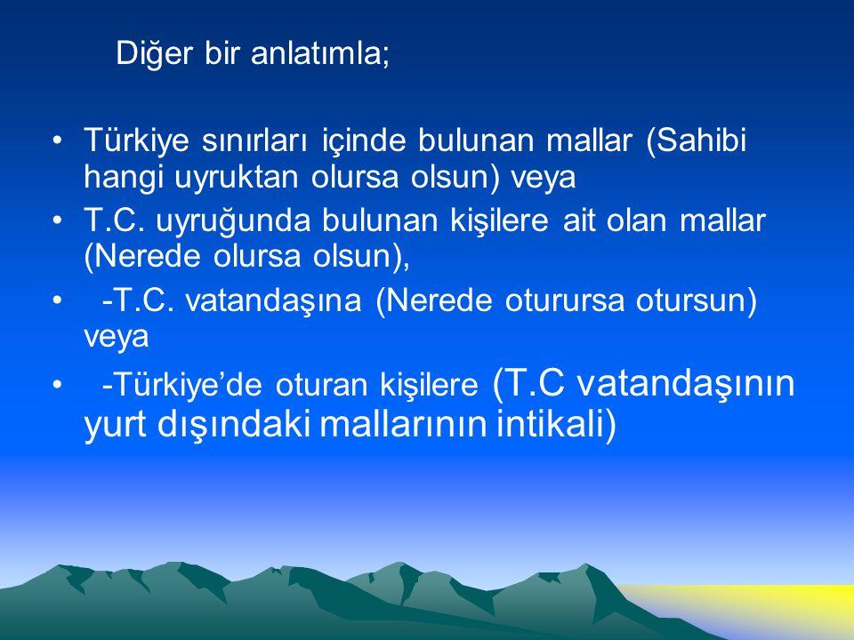 Diğer bir anlatımla; Türkiye sınırları içinde bulunan mallar (Sahibi hangi uyruktan olursa olsun) veya T.C. uyruğunda bulunan kişilere ait olan mallar
