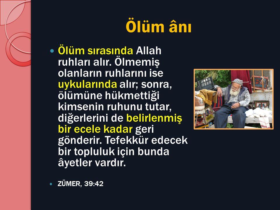 Ölüm ânı Ölüm sırasında Allah ruhları alır. Ölmemiş olanların ruhlarını ise uykularında alır; sonra, ölümüne hükmettiği kimsenin ruhunu tutar, diğerle
