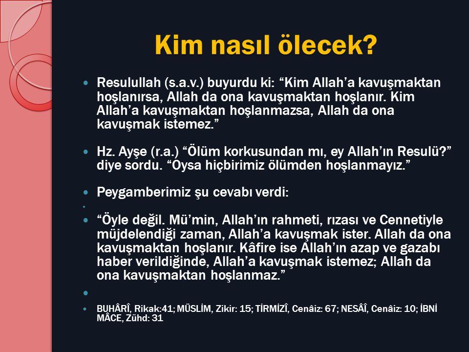 """Kim nasıl ölecek? Resulullah (s.a.v.) buyurdu ki: """"Kim Allah'a kavuşmaktan hoşlanırsa, Allah da ona kavuşmaktan hoşlanır. Kim Allah'a kavuşmaktan hoşl"""