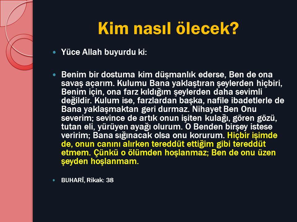 Kim nasıl ölecek? Yüce Allah buyurdu ki: Benim bir dostuma kim düşmanlık ederse, Ben de ona savaş açarım. Kulumu Bana yaklaştıran şeylerden hiçbiri, B