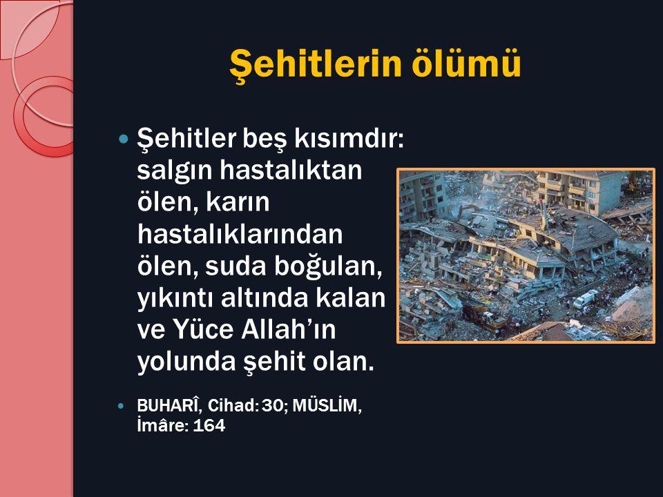 Şehitlerin ölümü Şehitler beş kısımdır: salgın hastalıktan ölen, karın hastalıklarından ölen, suda boğulan, yıkıntı altında kalan ve Yüce Allah'ın yol