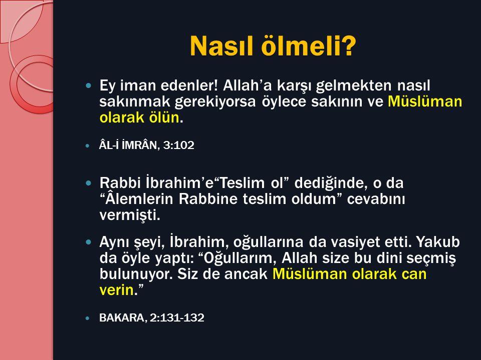 Nasıl ölmeli? Ey iman edenler! Allah'a karşı gelmekten nasıl sakınmak gerekiyorsa öylece sakının ve Müslüman olarak ölün. ÂL-İ İMRÂN, 3:102 Rabbi İbra