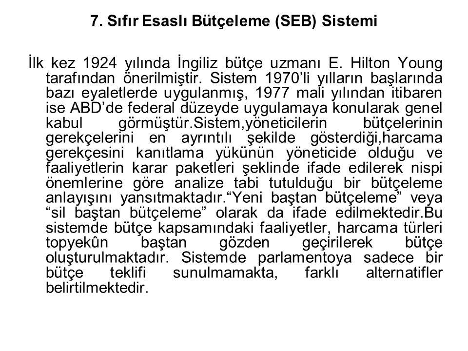 7. Sıfır Esaslı Bütçeleme (SEB) Sistemi İlk kez 1924 yılında İngiliz bütçe uzmanı E. Hilton Young tarafından önerilmiştir. Sistem 1970'li yılların baş
