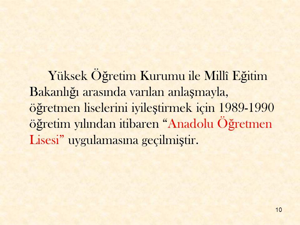 10 Yüksek Ö ğ retim Kurumu ile Millî E ğ itim Bakanlı ğ ı arasında varılan anla ş mayla, ö ğ retmen liselerini iyile ş tirmek için 1989-1990 ö ğ retim