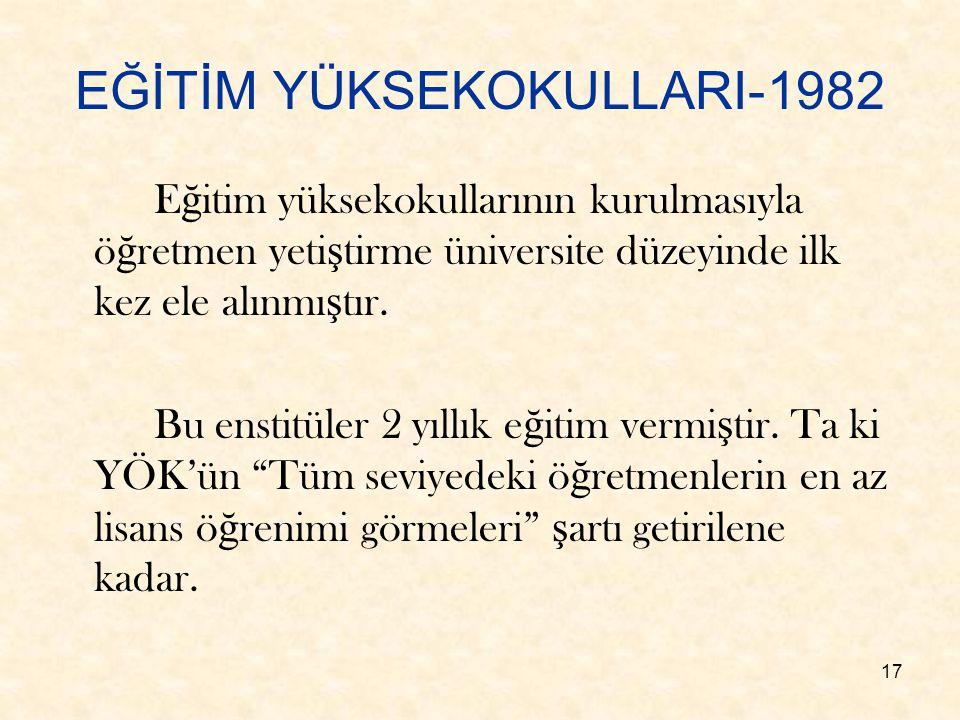 17 EĞİTİM YÜKSEKOKULLARI-1982 E ğ itim yüksekokullarının kurulmasıyla ö ğ retmen yeti ş tirme üniversite düzeyinde ilk kez ele alınmı ş tır. Bu enstit