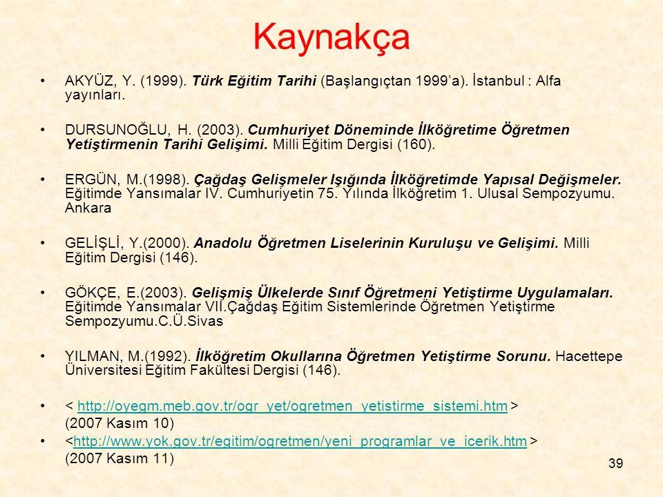39 Kaynakça AKYÜZ, Y. (1999). Türk Eğitim Tarihi (Başlangıçtan 1999'a). İstanbul : Alfa yayınları. DURSUNOĞLU, H. (2003). Cumhuriyet Döneminde İlköğre
