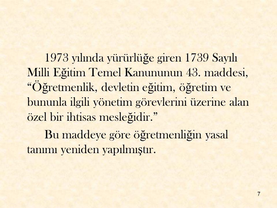 """7 1973 yılında yürürlü ğ e giren 1739 Sayılı Milli E ğ itim Temel Kanununun 43. maddesi, """"Ö ğ retmenlik, devletin e ğ itim, ö ğ retim ve bununla ilgil"""