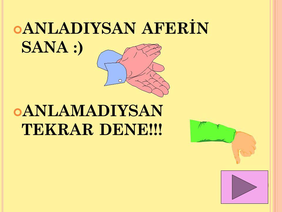 ANLADIYSAN AFERİN SANA :) ANLAMADIYSAN TEKRAR DENE!!!
