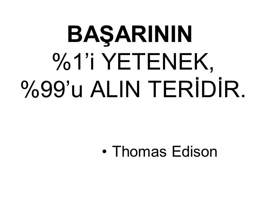 BAŞARININ %1'i YETENEK, %99'u ALIN TERİDİR. Thomas Edison
