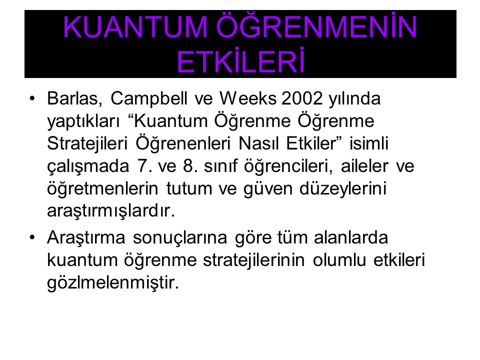 """Barlas, Campbell ve Weeks 2002 yılında yaptıkları """"Kuantum Öğrenme Öğrenme Stratejileri Öğrenenleri Nasıl Etkiler"""" isimli çalışmada 7. ve 8. sınıf öğr"""