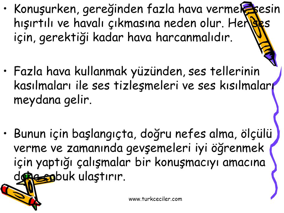 www.turkceciler.com Konuşurken, gereğinden fazla hava vermek, sesin hışırtılı ve havalı çıkmasına neden olur. Her ses için, gerektiği kadar hava harca