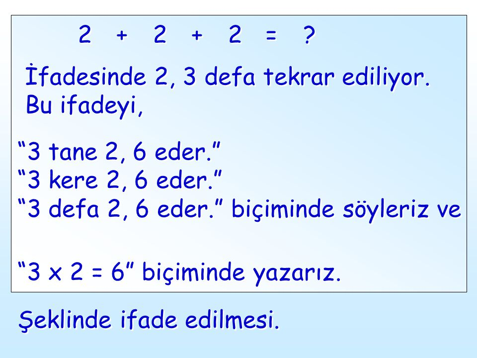 "2 2 + + 2 2 + + 2 2 = = ? ? İfadesinde 2, 3 defa tekrar ediliyor. Bu ifadeyi, İfadesinde 2, 3 defa tekrar ediliyor. Bu ifadeyi, ""3 tane 2, 6 eder."" ""3"