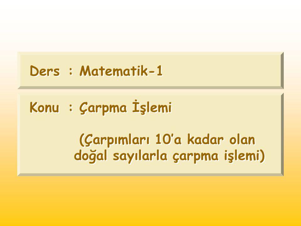 Ders: Matematik-1 Konu: Çarpma İşlemi (Çarpımları 10'a kadar olan doğal sayılarla çarpma işlemi) Ders: Matematik-1 Konu: Çarpma İşlemi (Çarpımları 10'
