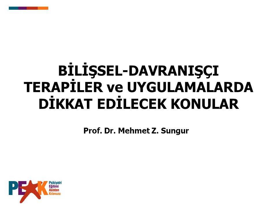 BİLİŞSEL-DAVRANIŞÇI TERAPİLER ve UYGULAMALARDA DİKKAT EDİLECEK KONULAR Prof. Dr. Mehmet Z. Sungur