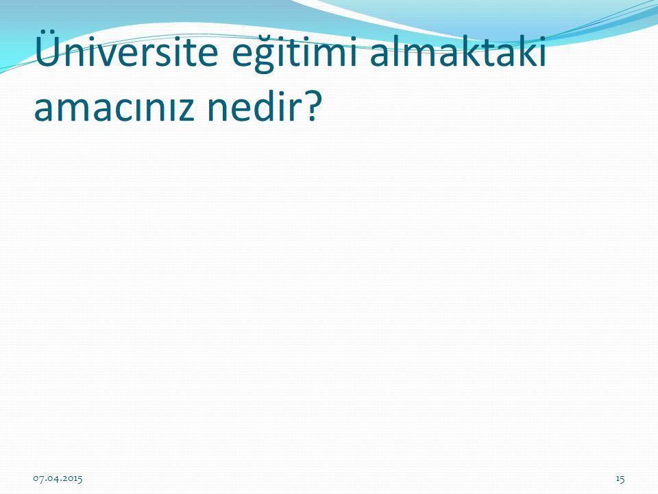 Üniversite eğitimi almaktaki amacınız nedir? 07.04.201515