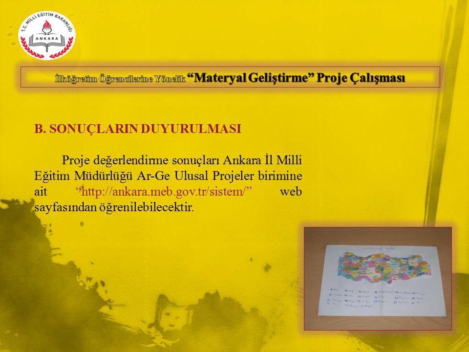 """B. SONUÇLARIN DUYURULMASI Proje değerlendirme sonuçları Ankara İl Milli Eğitim Müdürlüğü Ar-Ge Ulusal Projeler birimine ait """"http://ankara.meb.gov.tr/"""
