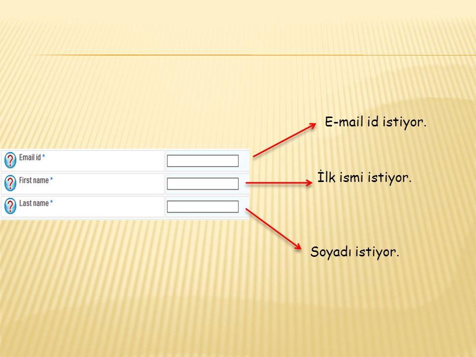 E-mail id istiyor. İlk ismi istiyor. Soyadı istiyor.