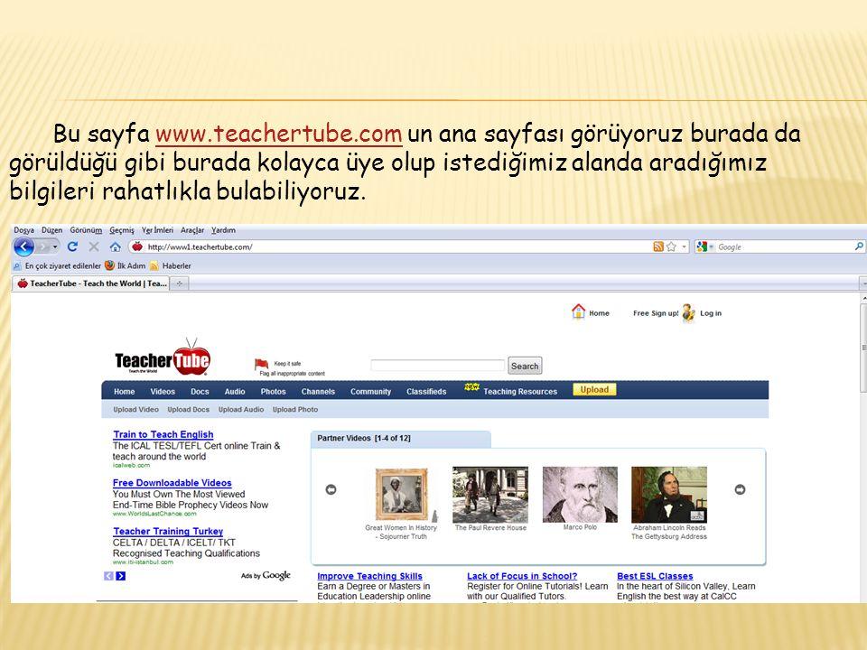 Bu sayfa www.teachertube.com un ana sayfası görüyoruz burada da görüldüğü gibi burada kolayca üye olup istediğimiz alanda aradığımız bilgileri rahatlıkla bulabiliyoruz.www.teachertube.com