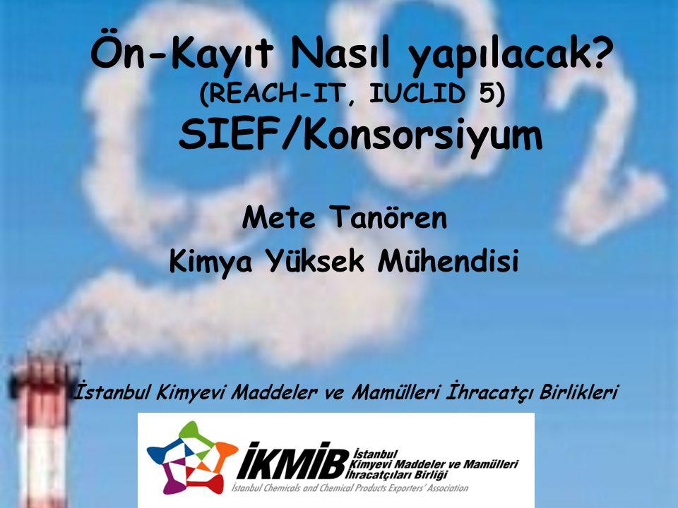 Mete Tanören Kimya Yüksek Mühendisi İstanbul Kimyevi Maddeler ve Mamülleri İhracatçı Birlikleri Ön-Kayıt Nasıl yapılacak? (REACH-IT, IUCLID 5) SIEF/Ko