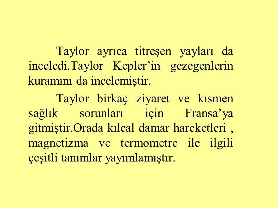 Taylor ayrıca titreşen yayları da inceledi.Taylor Kepler'in gezegenlerin kuramını da incelemiştir.