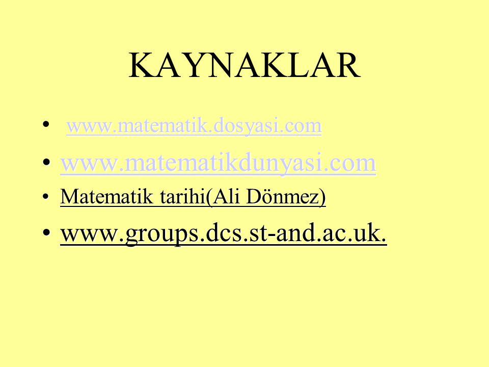 KAYNAKLAR www.matematik.dosyasi.com www.matematikdunyasi.comwww.matematikdunyasi.comwww.matematikdunyasi.com Matematik tarihi(Ali Dönmez)Matematik tarihi(Ali Dönmez) www.groups.dcs.st-and.ac.uk.www.groups.dcs.st-and.ac.uk.