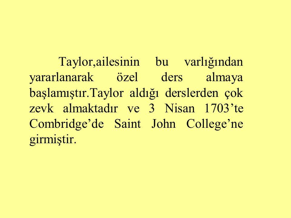Taylor,ailesinin bu varlığından yararlanarak özel ders almaya başlamıştır.Taylor aldığı derslerden çok zevk almaktadır ve 3 Nisan 1703'te Combridge'de Saint John College'ne girmiştir.