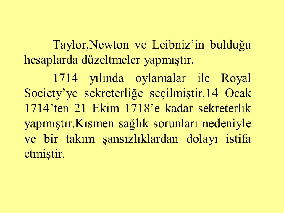 Taylor,Newton ve Leibniz'in bulduğu hesaplarda düzeltmeler yapmıştır.