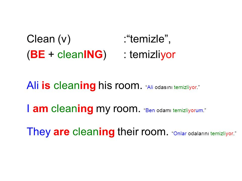 Clean (v): temizle , (BE + cleanING): temizliyor Ali is cleaning his room.