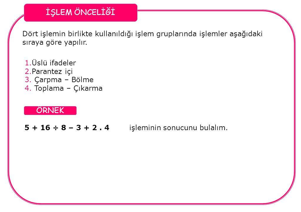 İŞLEM ÖNCELİĞİ Dört işlemin birlikte kullanıldığı işlem gruplarında işlemler aşağıdaki sıraya göre yapılır. 1.Üslü ifadeler 2.Parantez içi 3. Çarpma –