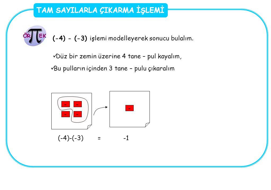 TAM SAYILARLA ÇIKARMA İŞLEMİ (-4) - (-3) işlemi modelleyerek sonucu bulalım. Düz bir zemin üzerine 4 tane – pul kayalım, -- -- Bu pulların içinden 3 t