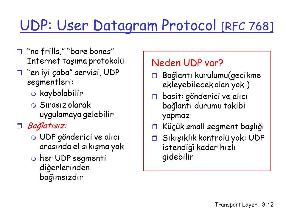 Transport Layer3-12 UDP: User Datagram Protocol [RFC 768] r no frills, bare bones Internet taşıma protokolü r en iyi çaba servisi, UDP segmentleri: m kaybolabilir m Sırasız olarak uygulamaya gelebilir r Bağlatısız: m UDP gönderici ve alıcı arasında el sıkışma yok m her UDP segmenti diğerlerinden bağımsızdır Neden UDP var.