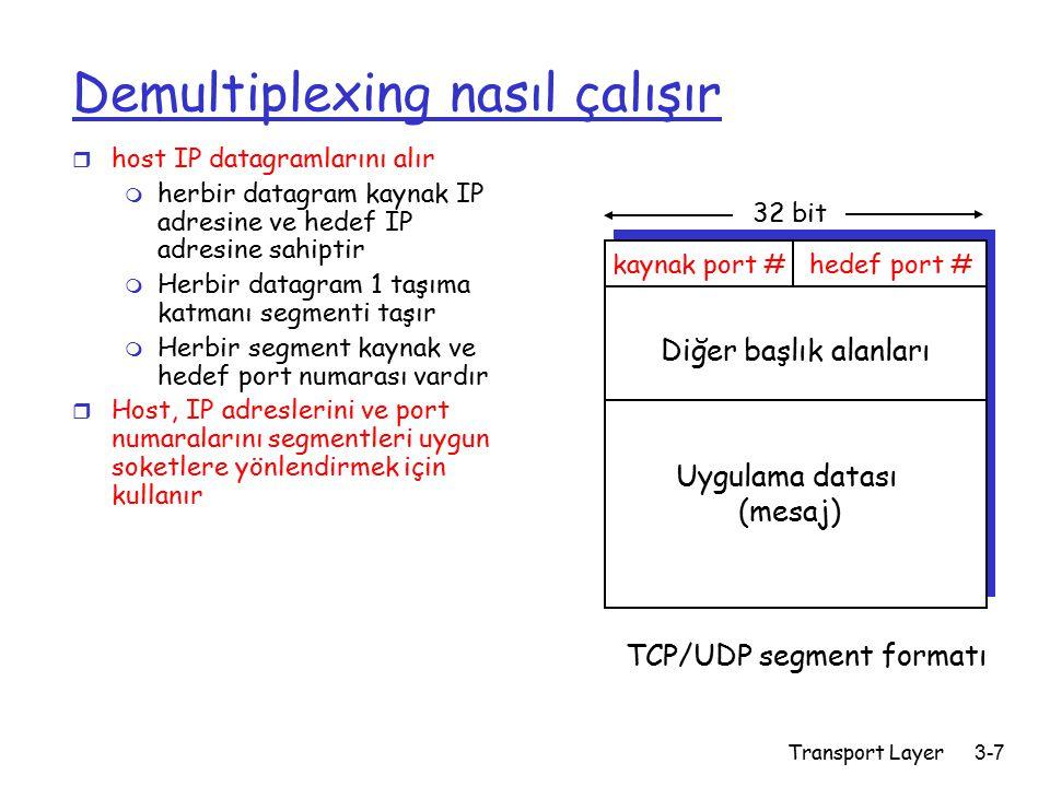 Transport Layer3-7 Demultiplexing nasıl çalışır r host IP datagramlarını alır m herbir datagram kaynak IP adresine ve hedef IP adresine sahiptir m Herbir datagram 1 taşıma katmanı segmenti taşır m Herbir segment kaynak ve hedef port numarası vardır r Host, IP adreslerini ve port numaralarını segmentleri uygun soketlere yönlendirmek için kullanır kaynak port #hedef port # 32 bit Uygulama datası (mesaj) Diğer başlık alanları TCP/UDP segment formatı