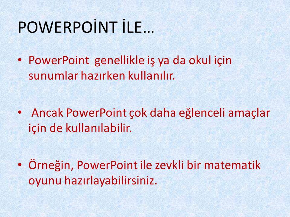 POWERPOİNT İLE… PowerPoint genellikle iş ya da okul için sunumlar hazırken kullanılır. Ancak PowerPoint çok daha eğlenceli amaçlar için de kullanılabi
