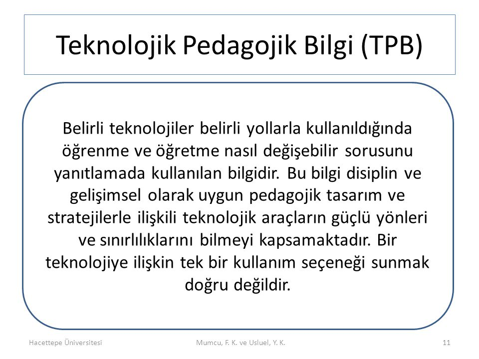 Teknolojik Pedagojik Bilgi (TPB) Hacettepe ÜniversitesiMumcu, F. K. ve Usluel, Y. K. Teknolojik Pedagojik Bilgi (TPB) 11 Belirli teknolojiler belirli