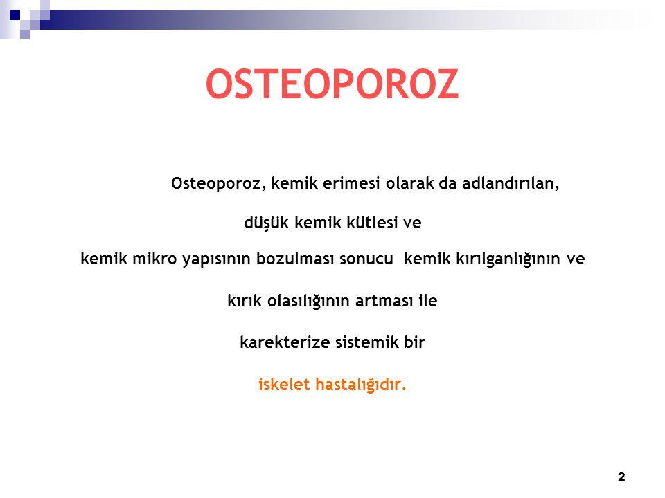 2 OSTEOPOROZ Osteoporoz, kemik erimesi olarak da adlandırılan, düşük kemik kütlesi ve kemik mikro yapısının bozulması sonucu kemik kırılganlığının ve