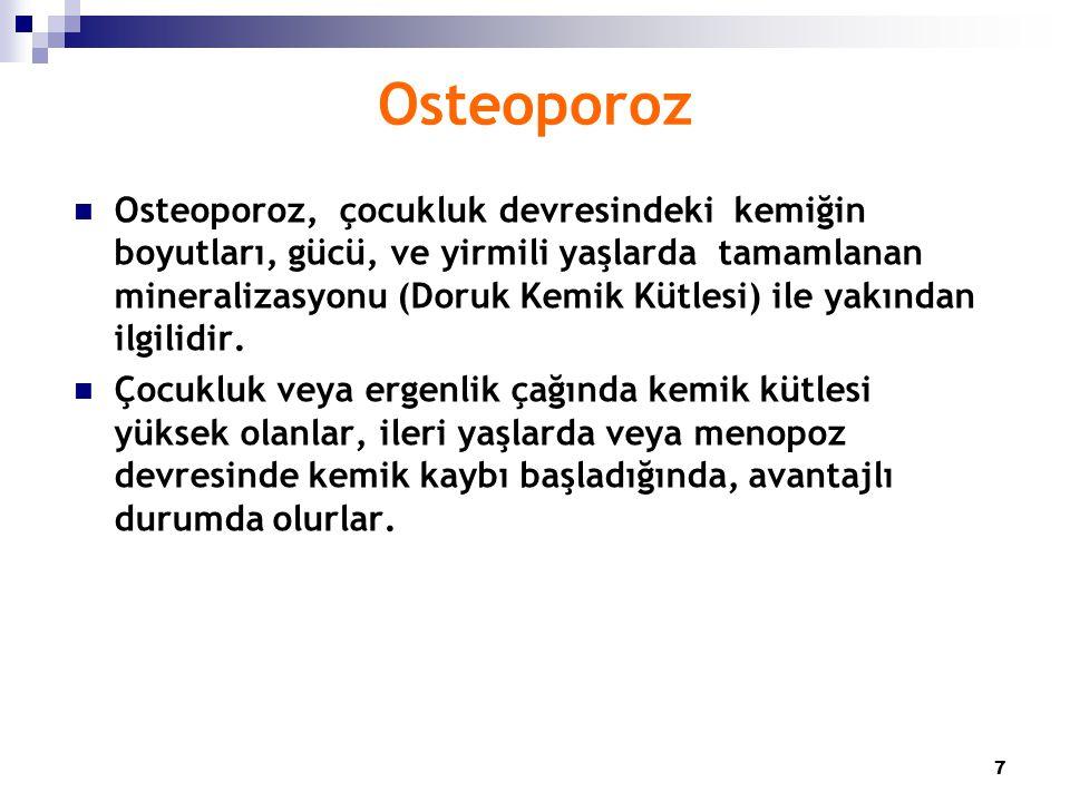 7 Osteoporoz Osteoporoz, çocukluk devresindeki kemiğin boyutları, gücü, ve yirmili yaşlarda tamamlanan mineralizasyonu (Doruk Kemik Kütlesi) ile yakın