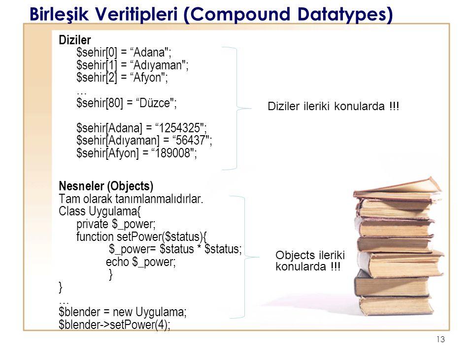 13 Birleşik Veritipleri (Compound Datatypes) Diziler $sehir[0] = Adana ; $sehir[1] = Adıyaman ; $sehir[2] = Afyon ; … $sehir[80] = Düzce ; $sehir[Adana] = 1254325 ; $sehir[Adıyaman] = 56437 ; $sehir[Afyon] = 189008 ; Nesneler (Objects) Tam olarak tanımlanmalıdırlar.