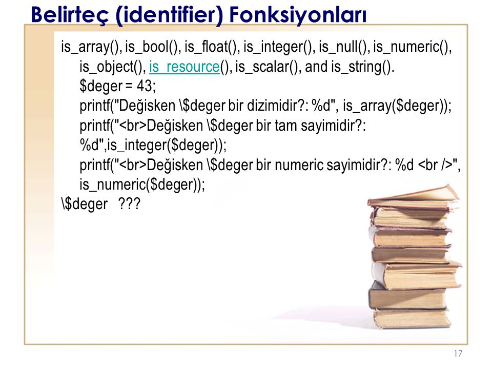 17 Belirteç (identifier) Fonksiyonları is_array(), is_bool(), is_float(), is_integer(), is_null(), is_numeric(), is_object(), is_resource(), is_scalar