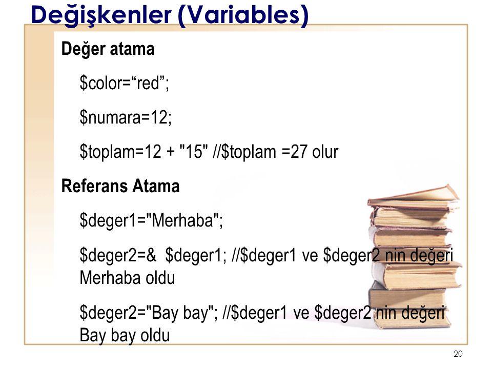 20 Değişkenler (Variables) Değer atama $color= red ; $numara=12; $toplam=12 + 15 //$toplam =27 olur Referans Atama $deger1= Merhaba ; $deger2=& $deger1; //$deger1 ve $deger2 nin değeri Merhaba oldu $deger2= Bay bay ; //$deger1 ve $deger2 nin değeri Bay bay oldu
