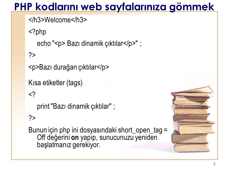 3 PHP kodlarını web sayfalarınıza gömmek Welcome <?php echo Bazı dinamik çıktılar ; ?> Bazı durağan çıktılar Kısa etiketler (tags) <.
