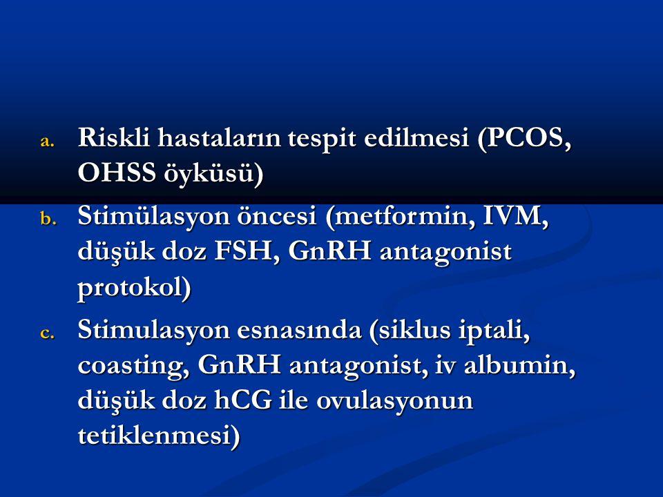 a. Riskli hastaların tespit edilmesi (PCOS, OHSS öyküsü) b. Stimülasyon öncesi (metformin, IVM, düşük doz FSH, GnRH antagonist protokol) c. Stimulasyo