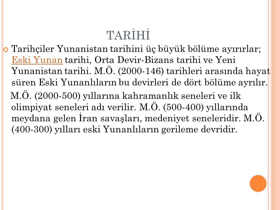 TARİHİ Tarihçiler Yunanistan tarihini üç büyük bölüme ayırırlar; Eski Yunan tarihi, Orta Devir-Bizans tarihi ve Yeni Yunanistan tarihi. M.Ö. (2000-146