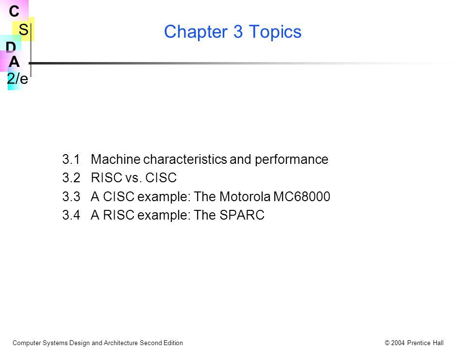 S 2/e C D A Computer Systems Design and Architecture Second Edition© 2004 Prentice Hall Register and Immediate Moves in the SPARC OR bir G0 operandı ile, register dan register a hareket sağlamada kullanılır Bir register a bir 32-bitlik sabiti yüklemek için, 2 komut dizisi kullanılır SETHI #upper22, R17 OR R17, #lower10, R17 Double word ler bir çift register a ve sonraki en yüksek tek olana yüklenirler Floating point komutları kapsanmaz, fakat 32 FP register lar single length numaraları tutarlar, veya 16 64-bit FP, veya 8 128-bit FP numaraları