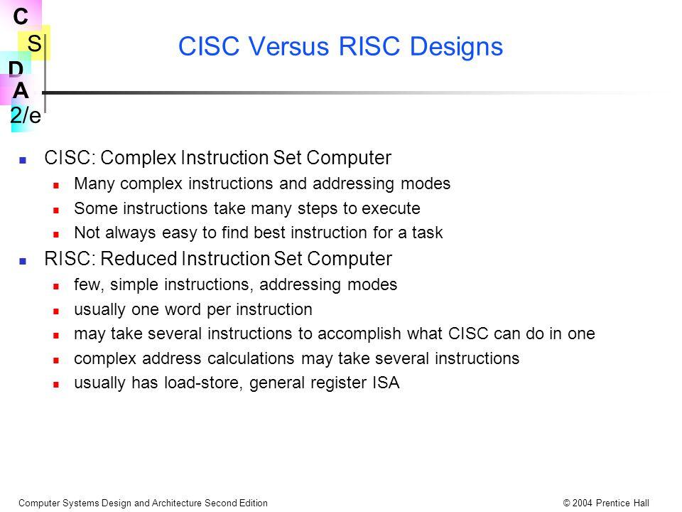S 2/e C D A Computer Systems Design and Architecture Second Edition© 2004 Prentice Hall CISC Versus RISC Designs CISC: Complex Instruction Set Compute