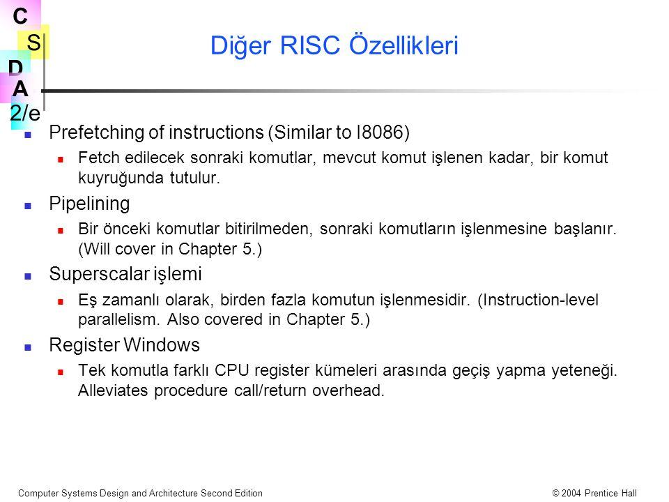 S 2/e C D A Computer Systems Design and Architecture Second Edition© 2004 Prentice Hall Diğer RISC Özellikleri Prefetching of instructions (Similar to I8086) Fetch edilecek sonraki komutlar, mevcut komut işlenen kadar, bir komut kuyruğunda tutulur.