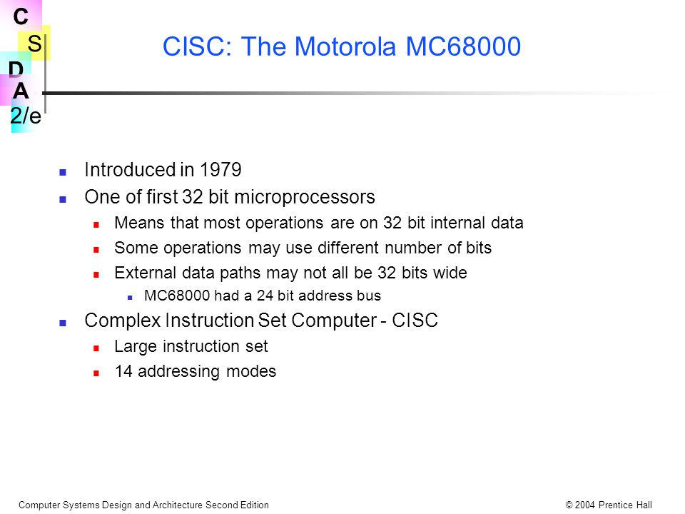 S 2/e C D A Computer Systems Design and Architecture Second Edition© 2004 Prentice Hall CISC: The Motorola MC68000 Introduced in 1979 One of first 32 bit microprocessors Means that most operations are on 32 bit internal data Some operations may use different number of bits External data paths may not all be 32 bits wide MC68000 had a 24 bit address bus Complex Instruction Set Computer - CISC Large instruction set 14 addressing modes